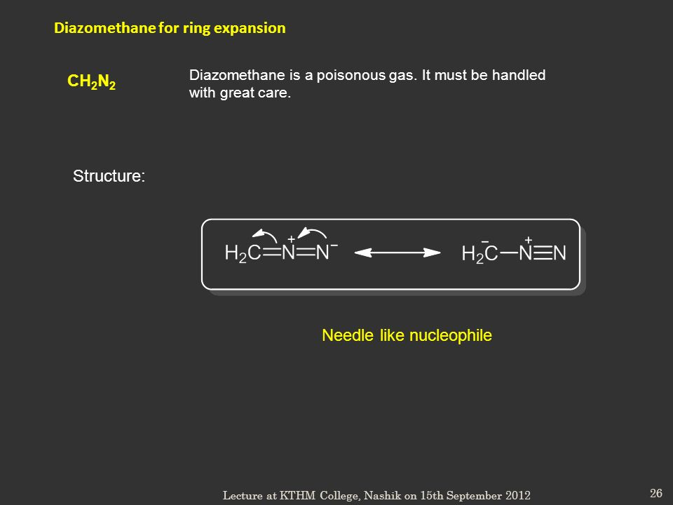 26 Diazomethane for ring expansion Diazomethane is a poisonous gas. It must be handled with great care. CH 2 N 2 Needle like nucleophile Structure: Le