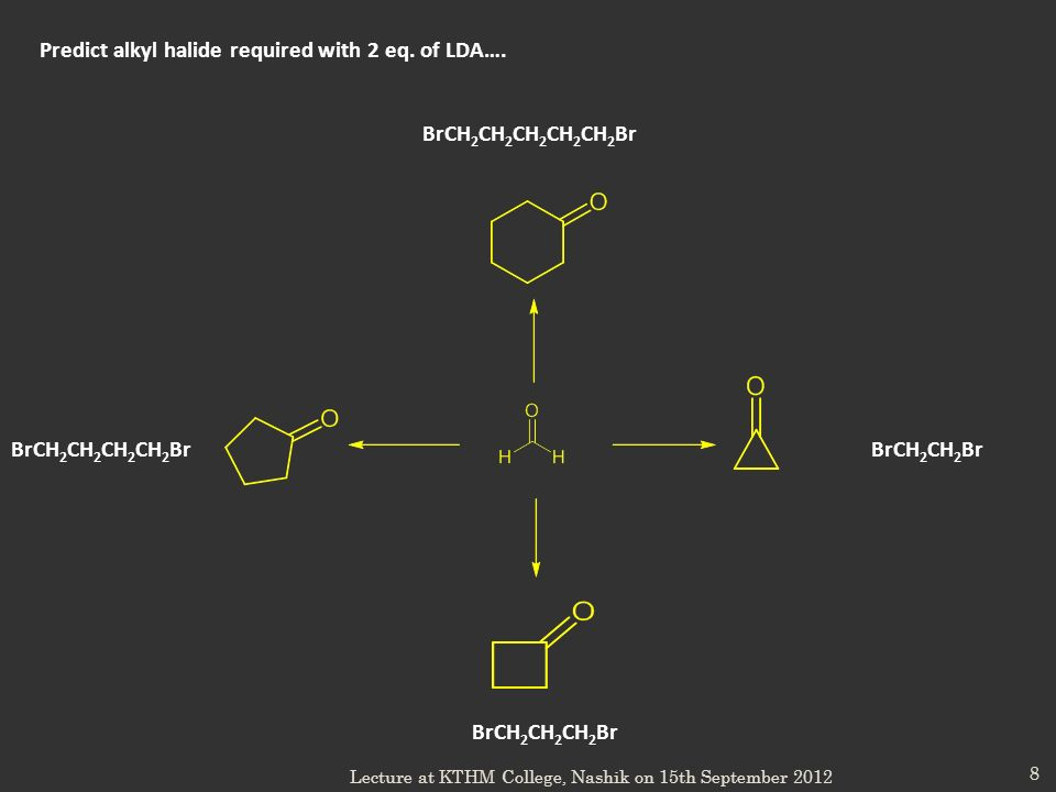 8 Predict alkyl halide required with 2 eq. of LDA…. BrCH 2 CH 2 Br BrCH 2 CH 2 CH 2 Br BrCH 2 CH 2 CH 2 CH 2 Br BrCH 2 CH 2 CH 2 CH 2 CH 2 Br Lecture