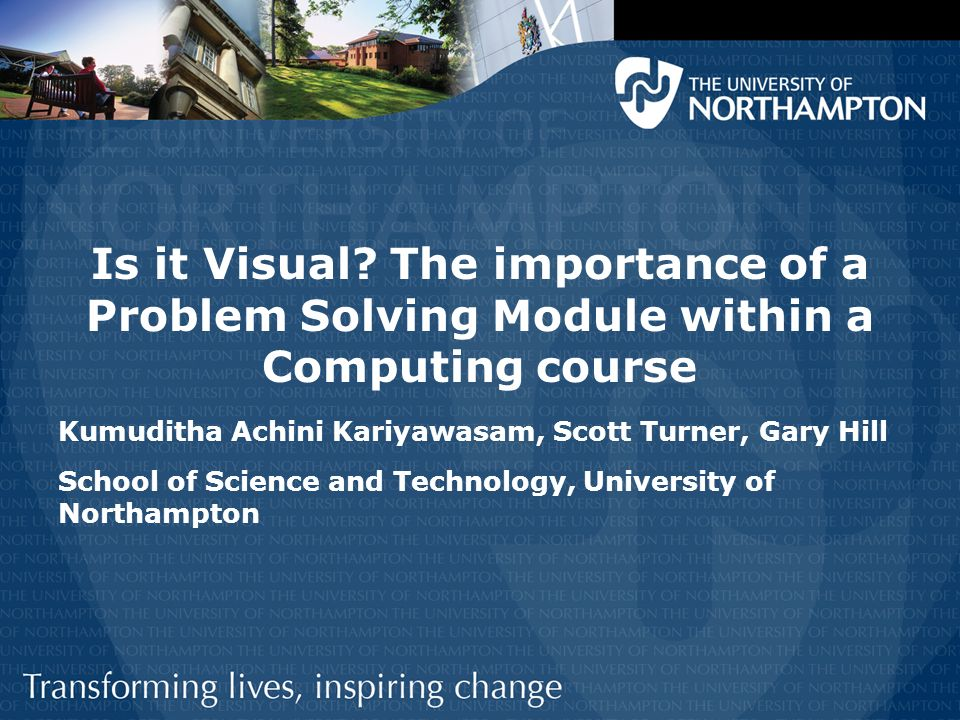 Is it Visual? The importance of a Problem Solving Module within a Computing course Kumuditha Achini Kariyawasam, Scott Turner, Gary Hill School of Sci