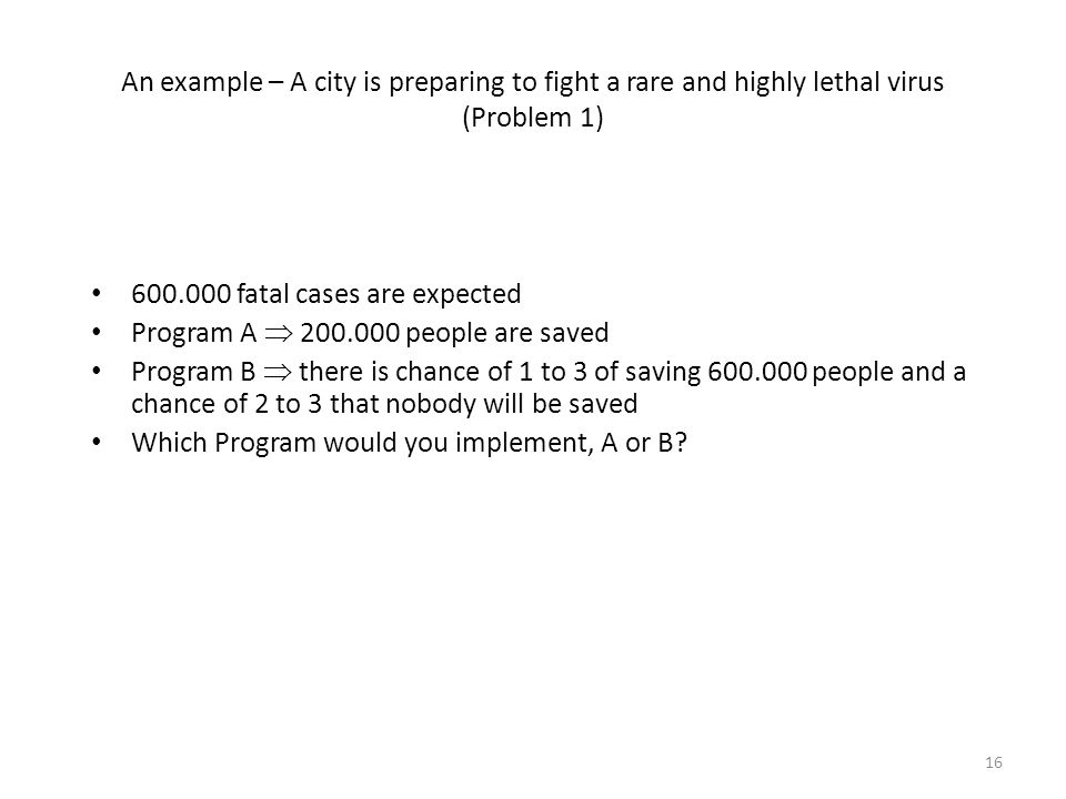 An example – A city is preparing to fight a rare and highly lethal virus (Problem 1) 600.000 fatal cases are expected Program A 200.000 people are sav