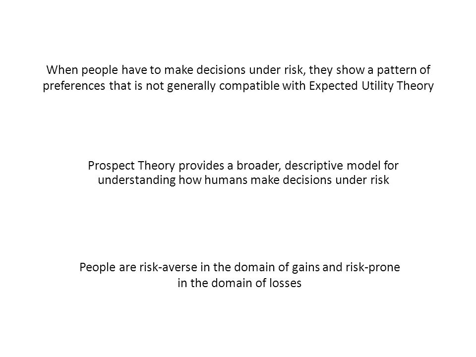 When people have to make decisions under risk, they show a pattern of preferences that is not generally compatible with Expected Utility Theory Prospe