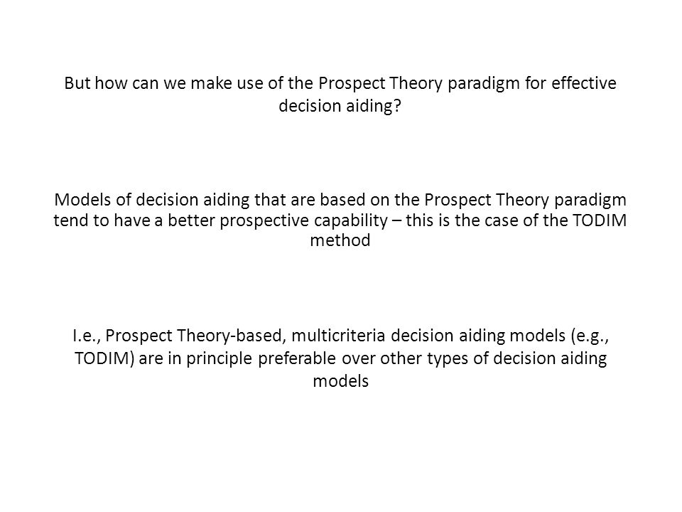 But how can we make use of the Prospect Theory paradigm for effective decision aiding? Models of decision aiding that are based on the Prospect Theory