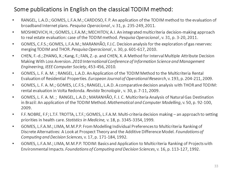 Some publications in English on the classical TODIM method: RANGEL, L.A.D.; GOMES, L.F.A.M.; CARDOSO, F. P. An application of the TODIM method to the
