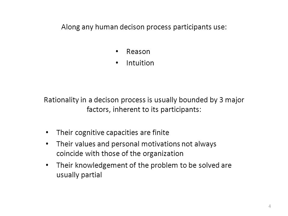 Along any human decison process participants use: Reason Intuition 4 Rationality in a decison process is usually bounded by 3 major factors, inherent