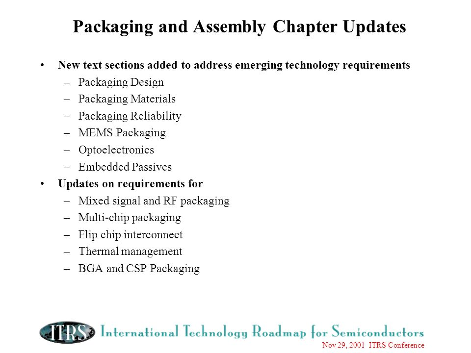 Nov 29, 2001 ITRS Conference Packaging and Assembly Chapter Updates New text sections added to address emerging technology requirements –Packaging Design –Packaging Materials –Packaging Reliability –MEMS Packaging –Optoelectronics –Embedded Passives Updates on requirements for –Mixed signal and RF packaging –Multi-chip packaging –Flip chip interconnect –Thermal management –BGA and CSP Packaging