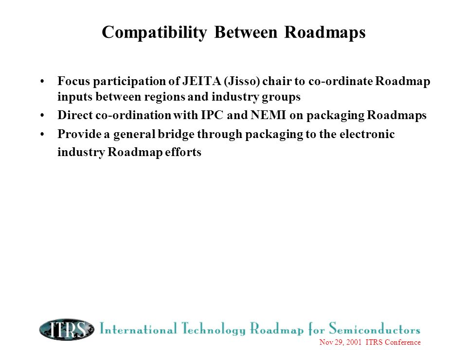 Nov 29, 2001 ITRS Conference Compatibility Between Roadmaps Focus participation of JEITA (Jisso) chair to co-ordinate Roadmap inputs between regions and industry groups Direct co-ordination with IPC and NEMI on packaging Roadmaps Provide a general bridge through packaging to the electronic industry Roadmap efforts