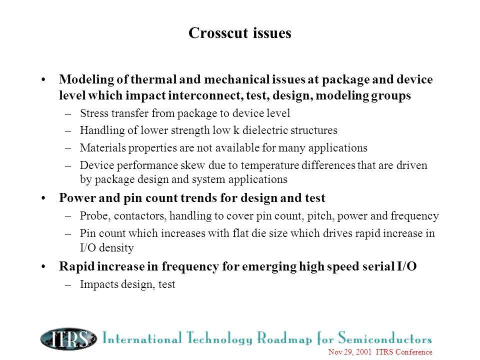 Nov 29, 2001 ITRS Conference Crosscut issues Modeling of thermal and mechanical issues at package and device level which impact interconnect, test, design, modeling groups –Stress transfer from package to device level –Handling of lower strength low k dielectric structures –Materials properties are not available for many applications –Device performance skew due to temperature differences that are driven by package design and system applications Power and pin count trends for design and test –Probe, contactors, handling to cover pin count, pitch, power and frequency –Pin count which increases with flat die size which drives rapid increase in I/O density Rapid increase in frequency for emerging high speed serial I/O –Impacts design, test
