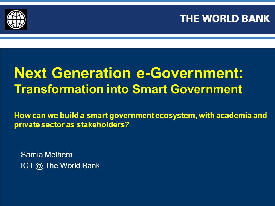 Next Generation e-Government: Transformation into Smart Government How can we build a smart government ecosystem, with academia and private sector as