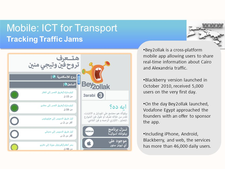 Mobile: ICT for Transport Tracking Traffic Jams Source: http://bey2ollak.com; http://thenextweb.com/me/2011/07/17/bey2ollak-an-egyptian-start-up-succe