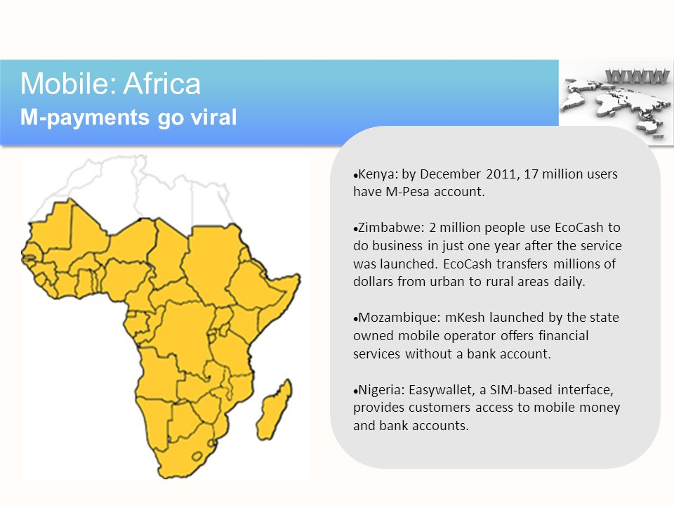 Mobile: Africa M-payments go viral Source: http://www.bizcommunity.com/Article/410/78/82828.html Kenya: by December 2011, 17 million users have M-Pesa