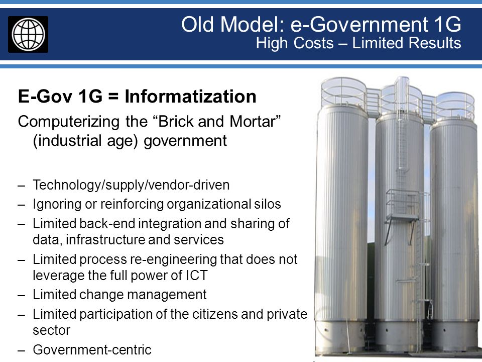 Old Model: e-Government 1G High Costs – Limited Results E-Gov 1G = Informatization Computerizing the Brick and Mortar (industrial age) government –Tec