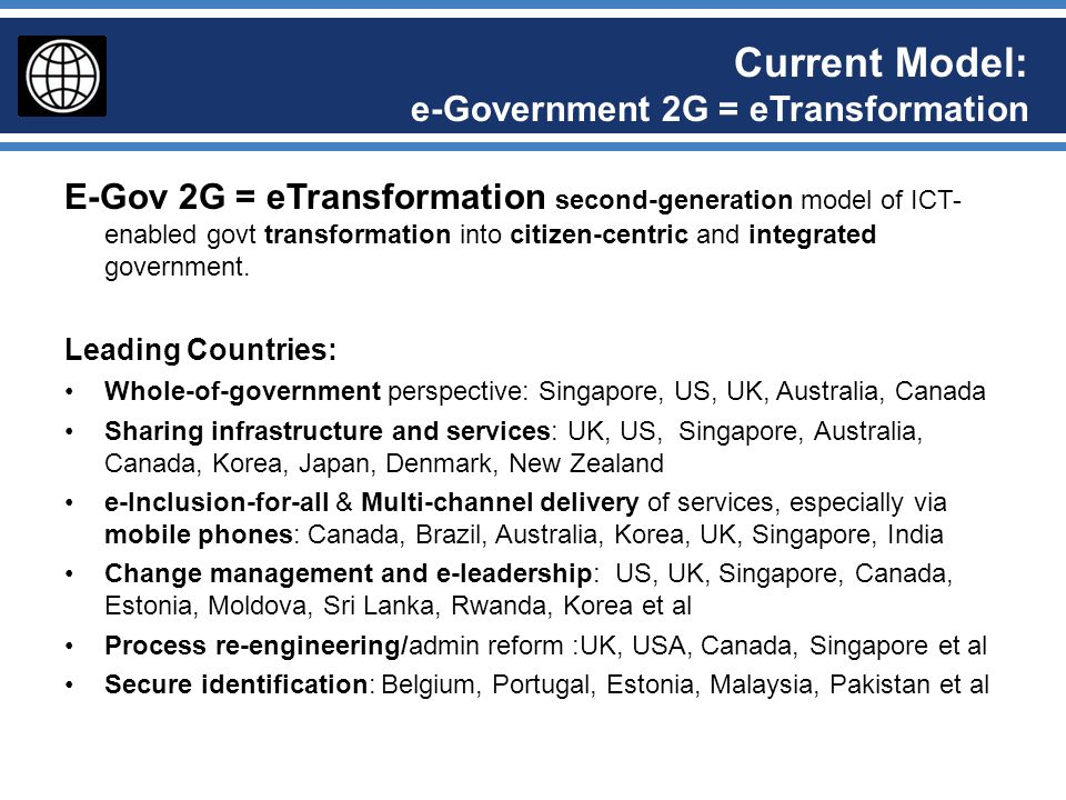 Emerging Model: e-Government 3G = Smart Government E-Gov 3G = Smart Government: third generation model of ICT-enabled govt transformation into S.M.A.R.T Government : Social: Not only highly personalized and citizen-friendly service delivery, but also allowing citizens and civil society to co-create with Government Mobile: Using the latest mobile technologies to deliver information and services, and get contributions from citizens, wherever and whenever they want – by Apps, SMS, Social Media, and Web-on-the-move – using mobile networks and cloud computing at the back-end Analytics: Using Big Data Analytics to drive policy action and to individualise communications and transactions Radical-openness: Open by Default transforms Accountability and Transparency and engages citizens in co-creation, as well as enable businesses to use data to innovative new services Trust: Effective Cybersecurity so that services are resilient, available and protect privacy