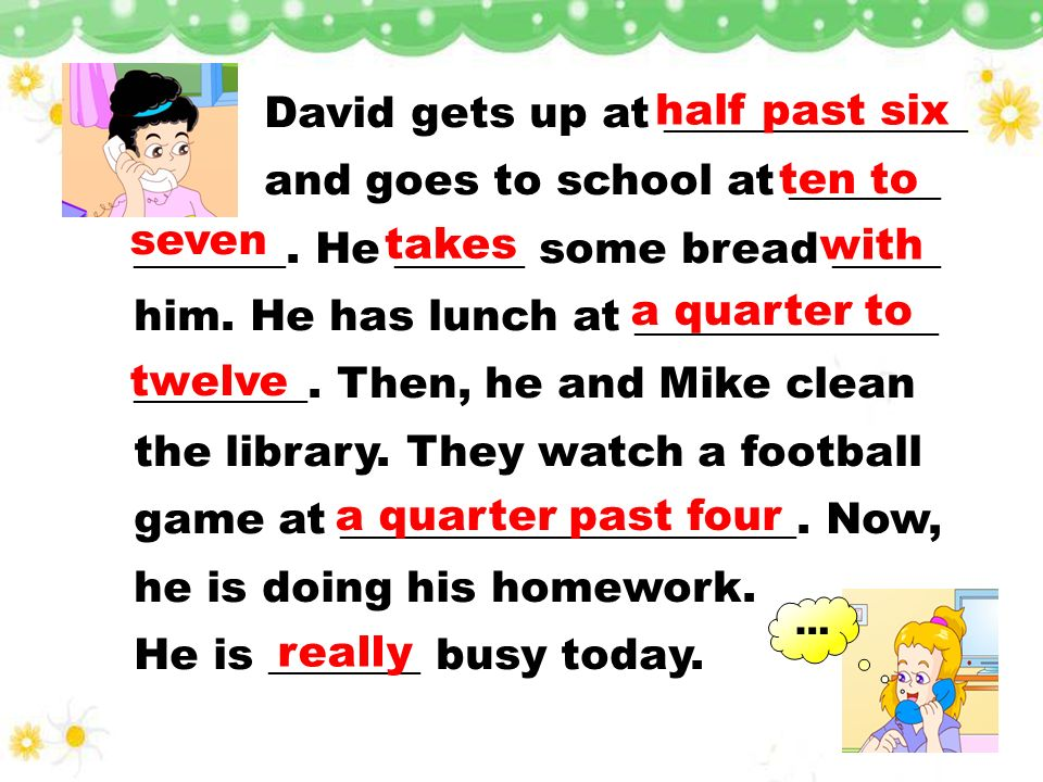 Activities Time Read and complete( ). half past six a quarter to twelve ten to seven a quarter past four nine oclock go to school watch a football gam