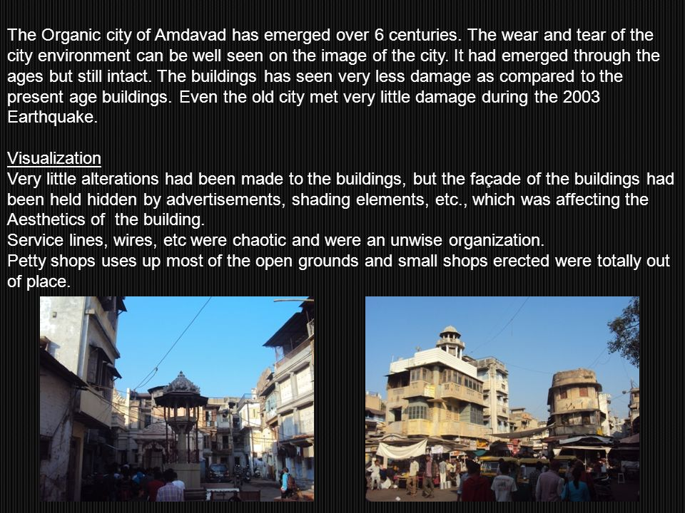 The Organic city of Amdavad has emerged over 6 centuries. The wear and tear of the city environment can be well seen on the image of the city. It had