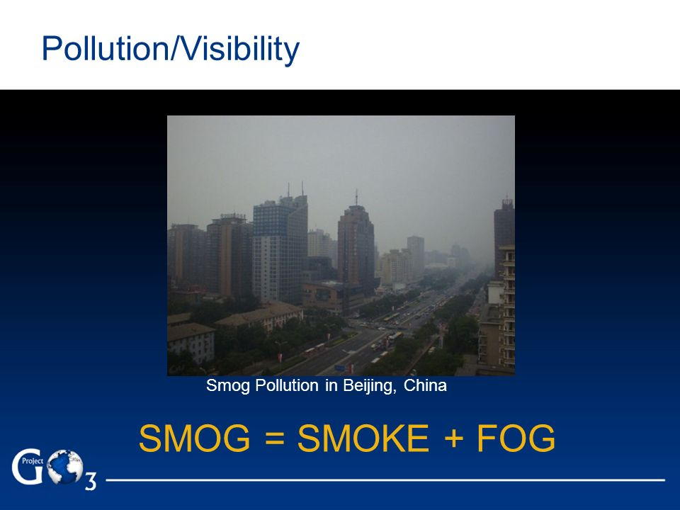 Pollution/Visibility Smog Pollution in Beijing, China SMOG = SMOKE + FOG