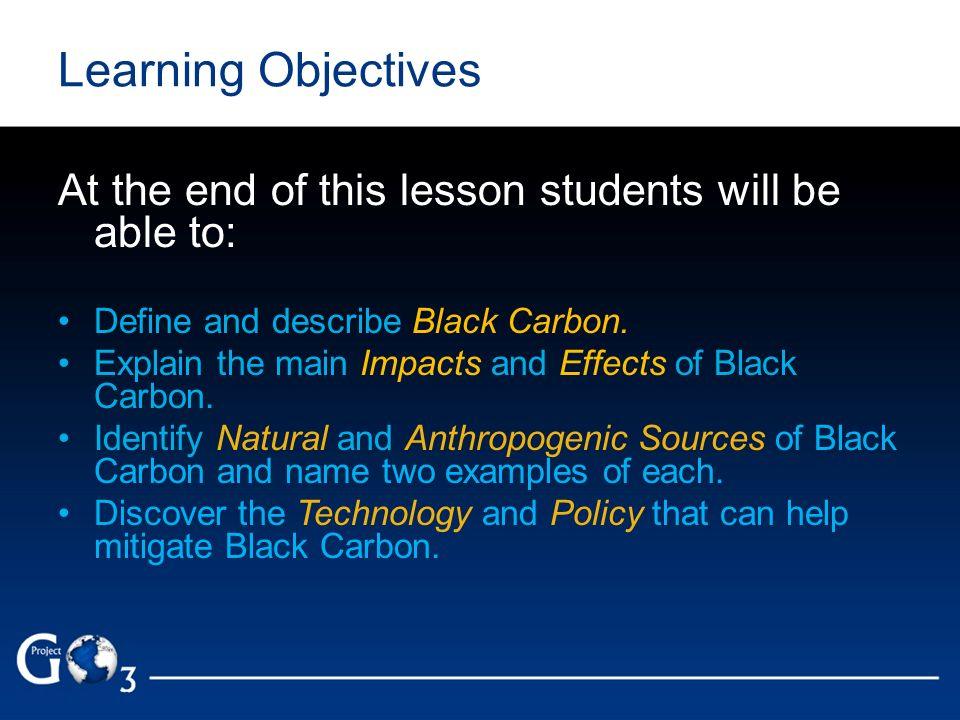 Learning Objectives At the end of this lesson students will be able to: Define and describe Black Carbon. Explain the main Impacts and Effects of Blac