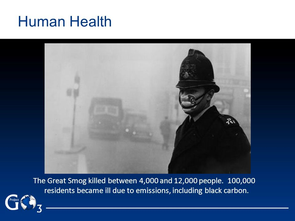 Human Health The Great Smog killed between 4,000 and 12,000 people. 100,000 residents became ill due to emissions, including black carbon.