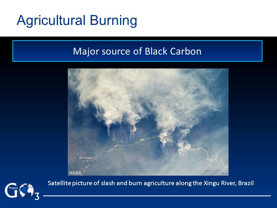 Agricultural Burning Major source of Black Carbon Satellite picture of slash and burn agriculture along the Xingu River, Brazil