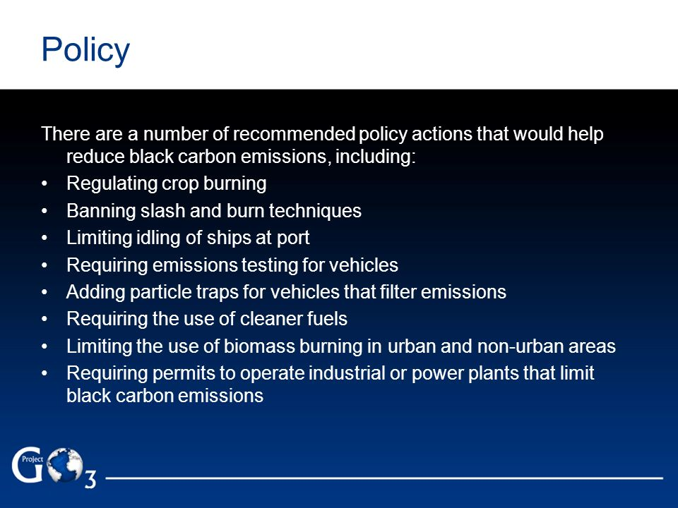 Policy There are a number of recommended policy actions that would help reduce black carbon emissions, including: Regulating crop burning Banning slas