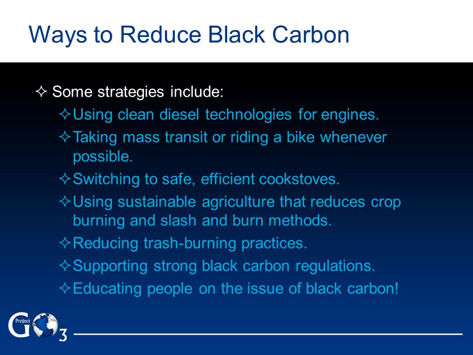 Ways to Reduce Black Carbon Some strategies include: Using clean diesel technologies for engines. Taking mass transit or riding a bike whenever possib