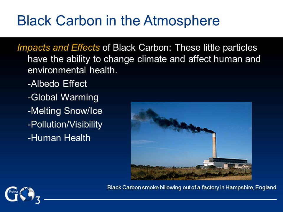Black Carbon in the Atmosphere Impacts and Effects of Black Carbon: These little particles have the ability to change climate and affect human and env