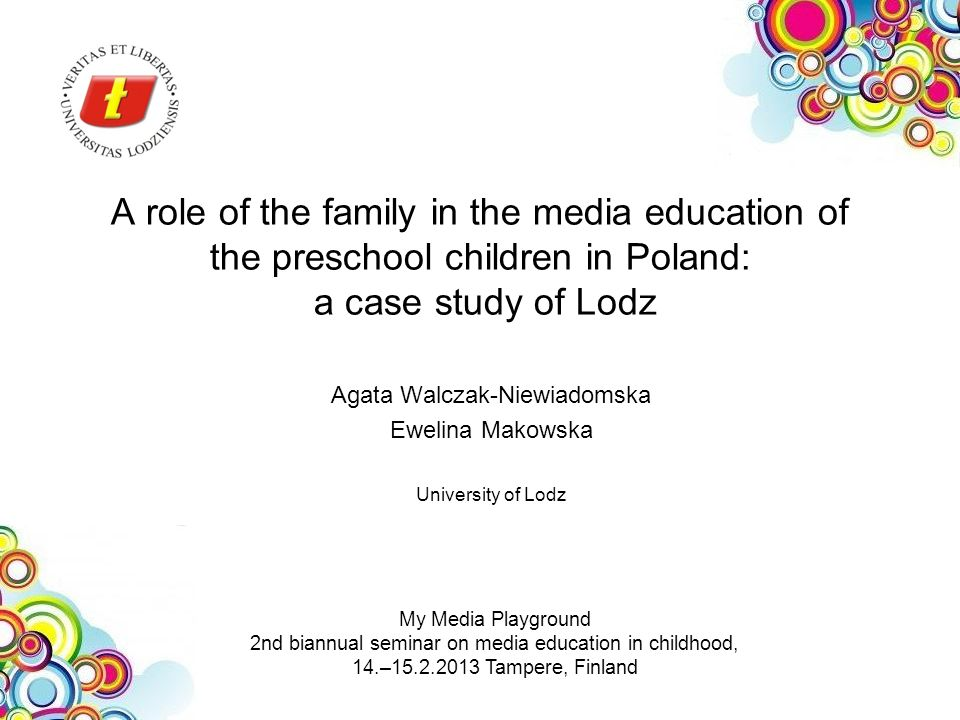 A role of the family in the media education of the preschool children in Poland: a case study of Lodz Agata Walczak-Niewiadomska Ewelina Makowska University of Lodz My Media Playground 2nd biannual seminar on media education in childhood, 14.– Tampere, Finland