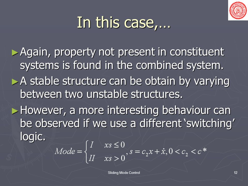 Sliding Mode Control12 In this case,… Again, property not present in constituent systems is found in the combined system. Again, property not present