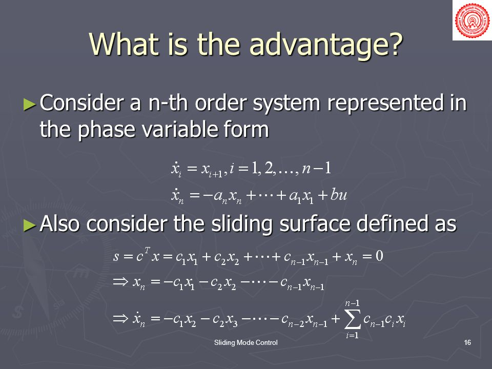 Sliding Mode Control16 What is the advantage? Consider a n-th order system represented in the phase variable form Consider a n-th order system represe