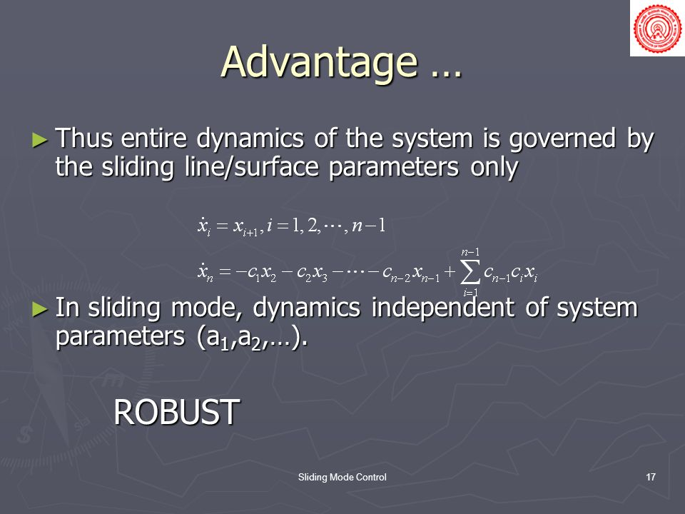 Sliding Mode Control17 Advantage … Thus entire dynamics of the system is governed by the sliding line/surface parameters only Thus entire dynamics of