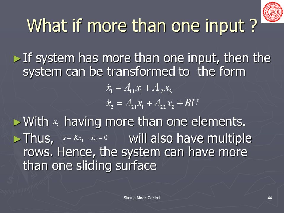 Sliding Mode Control44 What if more than one input ? If system has more than one input, then the system can be transformed to the form If system has m