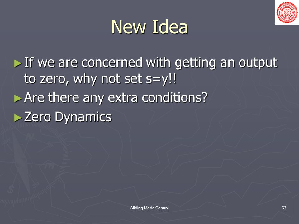 Sliding Mode Control63 New Idea If we are concerned with getting an output to zero, why not set s=y!! If we are concerned with getting an output to ze