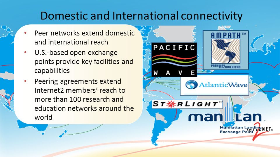 Peer networks extend domestic and international reach U.S.-based open exchange points provide key facilities and capabilities Peering agreements extend Internet2 members reach to more than 100 research and education networks around the world Domestic and International connectivity