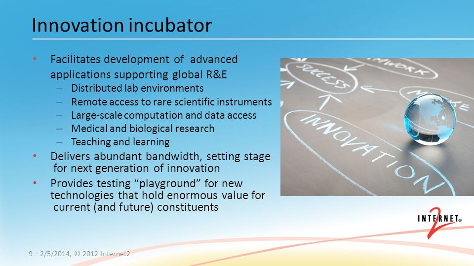 Facilitates development of advanced applications supporting global R&E – Distributed lab environments – Remote access to rare scientific instruments – Large-scale computation and data access – Medical and biological research – Teaching and learning Delivers abundant bandwidth, setting stage for next generation of innovation Provides testing playground for new technologies that hold enormous value for current (and future) constituents 9 – 2/5/2014, © 2012 Internet2 Innovation incubator