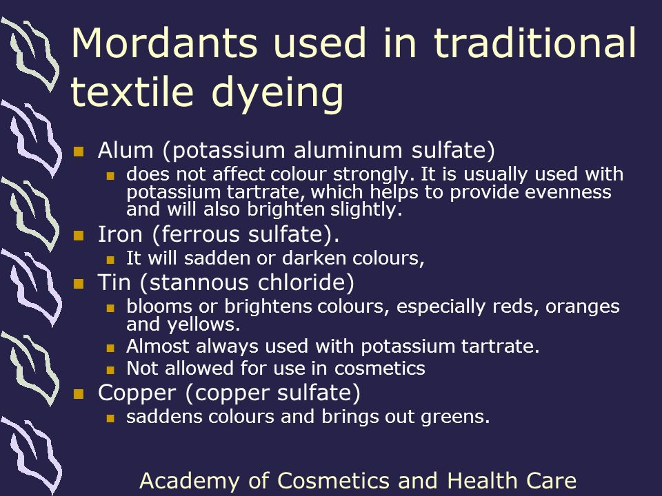 Academy of Cosmetics and Health Care Mordants used in traditional textile dyeing Alum (potassium aluminum sulfate) does not affect colour strongly. It