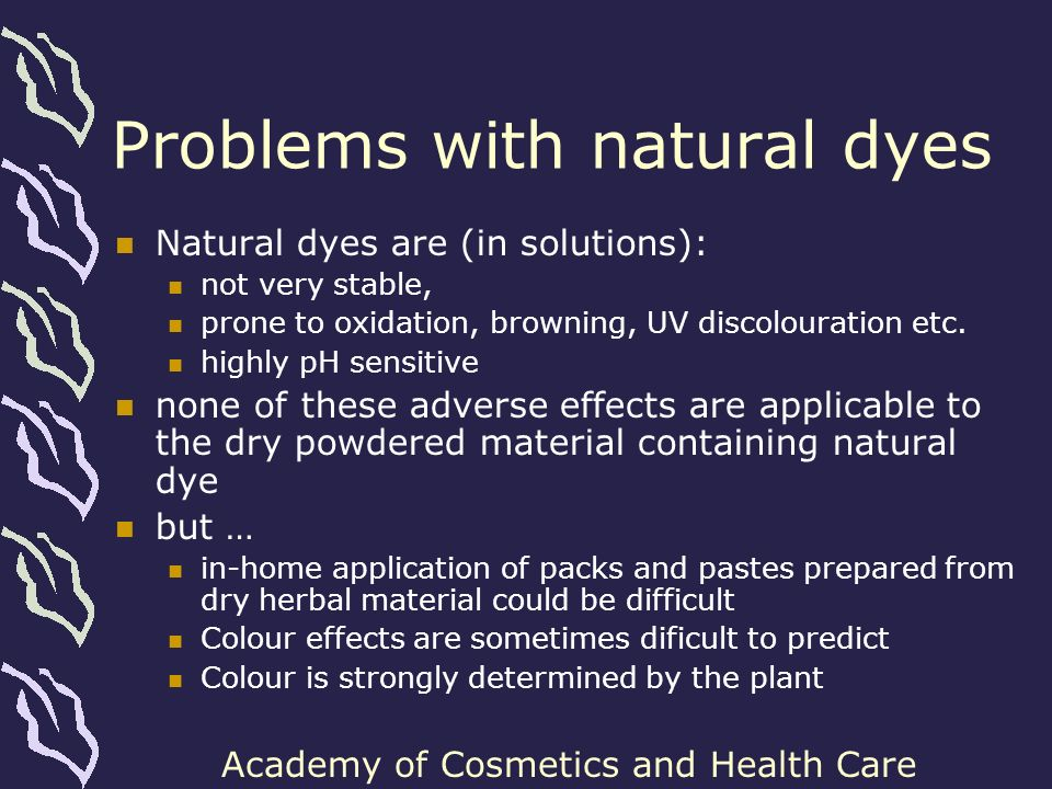Academy of Cosmetics and Health Care Problems with natural dyes Natural dyes are (in solutions): not very stable, prone to oxidation, browning, UV dis