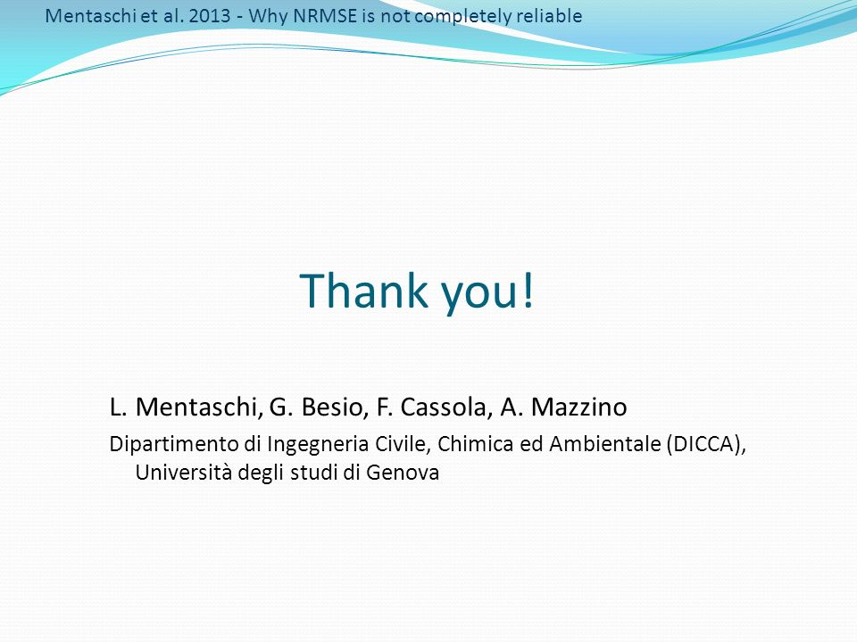 Thank you! Mentaschi et al. 2013 - Why NRMSE is not completely reliable L. Mentaschi, G. Besio, F. Cassola, A. Mazzino Dipartimento di Ingegneria Civi