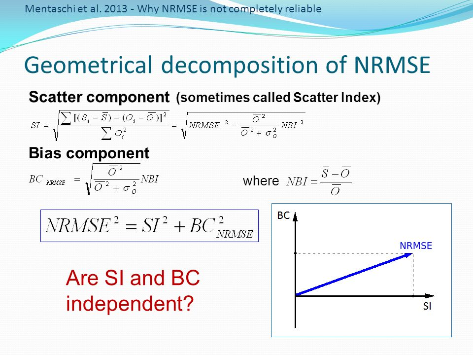 Geometrical decomposition of NRMSE Bias component Scatter component (sometimes called Scatter Index) where Are SI and BC independent? Mentaschi et al.