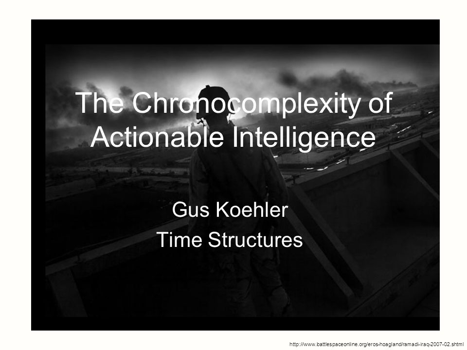 1 The Chronocomplexity of Actionable Intelligence Gus Koehler Time Structures http://www.battlespaceonline.org/eros-hoagland/ramadi-iraq-2007-02.shtml