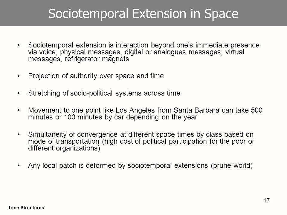 17 Sociotemporal Extension in Space Sociotemporal extension is interaction beyond ones immediate presence via voice, physical messages, digital or analogues messages, virtual messages, refrigerator magnets Projection of authority over space and time Stretching of socio-political systems across time Movement to one point like Los Angeles from Santa Barbara can take 500 minutes or 100 minutes by car depending on the year Simultaneity of convergence at different space times by class based on mode of transportation (high cost of political participation for the poor or different organizations) Any local patch is deformed by sociotemporal extensions (prune world) Time Structures
