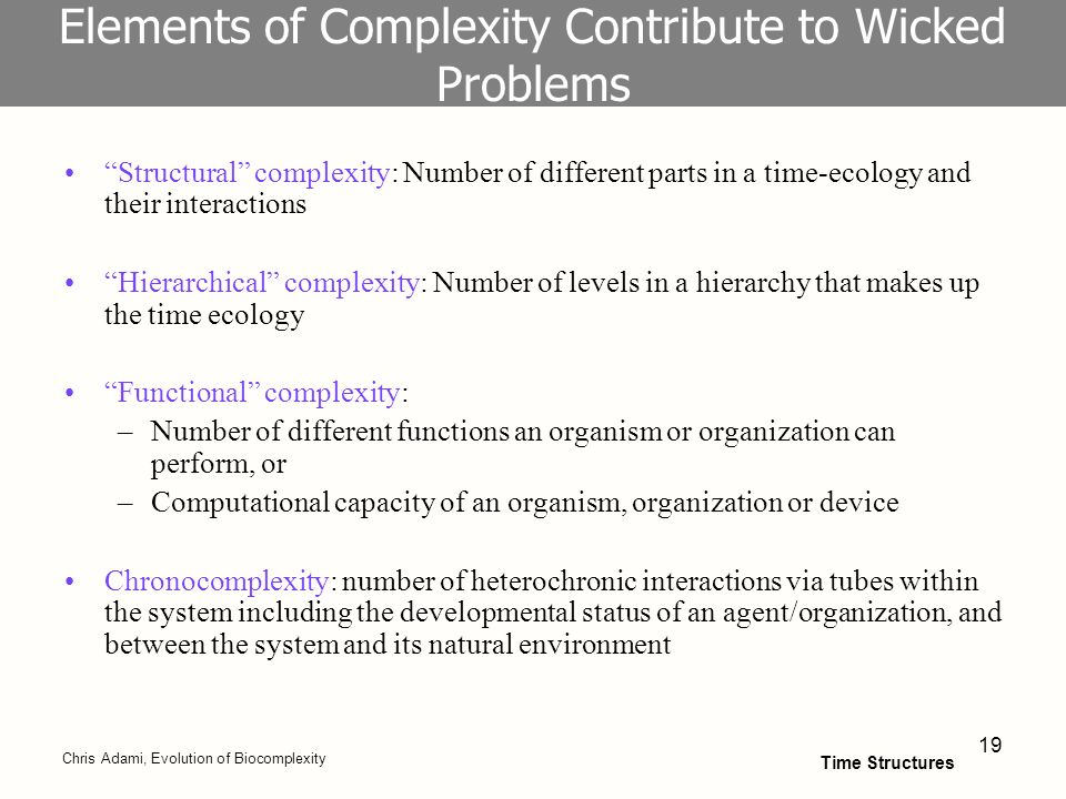 19 Elements of Complexity Contribute to Wicked Problems Structural complexity: Number of different parts in a time-ecology and their interactions Hierarchical complexity: Number of levels in a hierarchy that makes up the time ecology Functional complexity: –Number of different functions an organism or organization can perform, or –Computational capacity of an organism, organization or device Chronocomplexity: number of heterochronic interactions via tubes within the system including the developmental status of an agent/organization, and between the system and its natural environment Chris Adami, Evolution of Biocomplexity Time Structures
