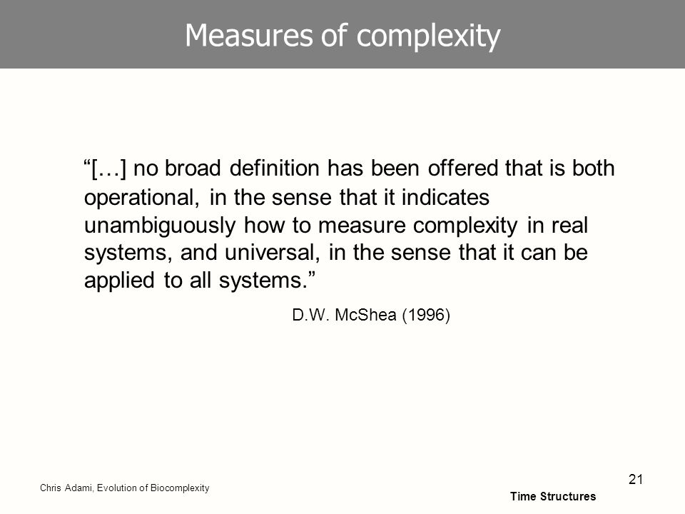 21 Measures of complexity […] no broad definition has been offered that is both operational, in the sense that it indicates unambiguously how to measure complexity in real systems, and universal, in the sense that it can be applied to all systems.