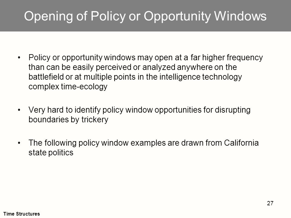 27 Opening of Policy or Opportunity Windows Policy or opportunity windows may open at a far higher frequency than can be easily perceived or analyzed