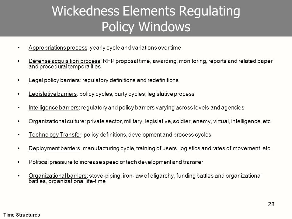 28 Wickedness Elements Regulating Policy Windows Appropriations process: yearly cycle and variations over time Defense acquisition process: RFP proposal time, awarding, monitoring, reports and related paper and procedural temporalities Legal policy barriers: regulatory definitions and redefinitions Legislative barriers: policy cycles, party cycles, legislative process Intelligence barriers: regulatory and policy barriers varying across levels and agencies Organizational culture: private sector, military, legislative, soldier, enemy, virtual, intelligence, etc Technology Transfer: policy definitions, development and process cycles Deployment barriers: manufacturing cycle, training of users, logistics and rates of movement, etc Political pressure to increase speed of tech development and transfer Organizational barriers: stove-piping, iron-law of oligarchy, funding battles and organizational battles, organizational life-time Time Structures