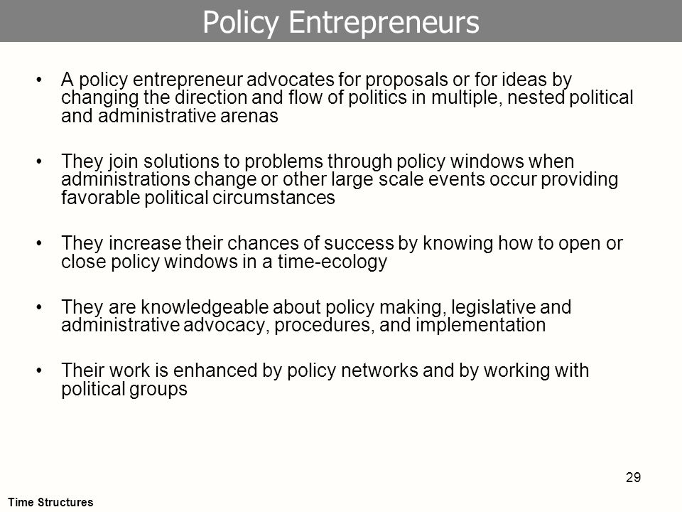 29 Policy Entrepreneurs A policy entrepreneur advocates for proposals or for ideas by changing the direction and flow of politics in multiple, nested