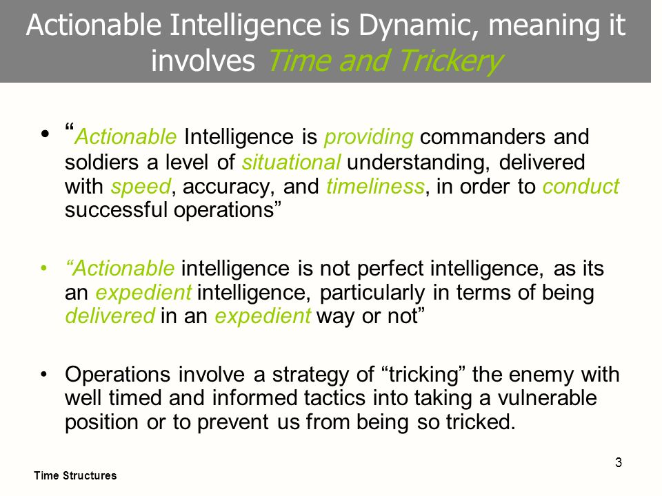 3 Actionable Intelligence is Dynamic, meaning it involves Time and Trickery Actionable Intelligence is providing commanders and soldiers a level of si
