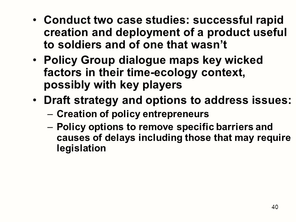 40 Conduct two case studies: successful rapid creation and deployment of a product useful to soldiers and of one that wasnt Policy Group dialogue maps key wicked factors in their time-ecology context, possibly with key players Draft strategy and options to address issues: –Creation of policy entrepreneurs –Policy options to remove specific barriers and causes of delays including those that may require legislation