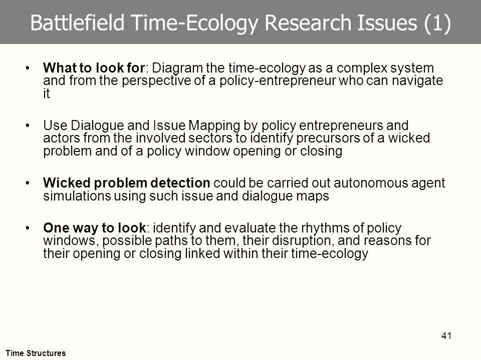 41 Battlefield Time-Ecology Research Issues (1) What to look for: Diagram the time-ecology as a complex system and from the perspective of a policy-entrepreneur who can navigate it Use Dialogue and Issue Mapping by policy entrepreneurs and actors from the involved sectors to identify precursors of a wicked problem and of a policy window opening or closing Wicked problem detection could be carried out autonomous agent simulations using such issue and dialogue maps One way to look: identify and evaluate the rhythms of policy windows, possible paths to them, their disruption, and reasons for their opening or closing linked within their time-ecology Time Structures