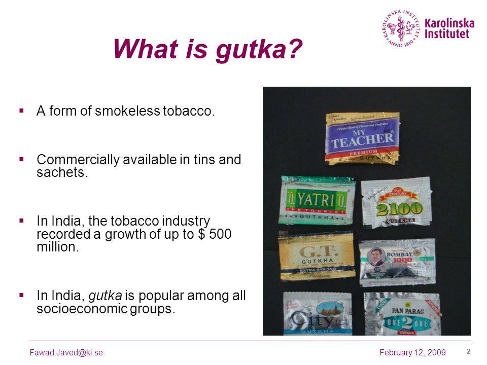 February 12, 2009Fawad.Javed@ki.se 2 What is gutka? A form of smokeless tobacco. Commercially available in tins and sachets. In India, the tobacco ind
