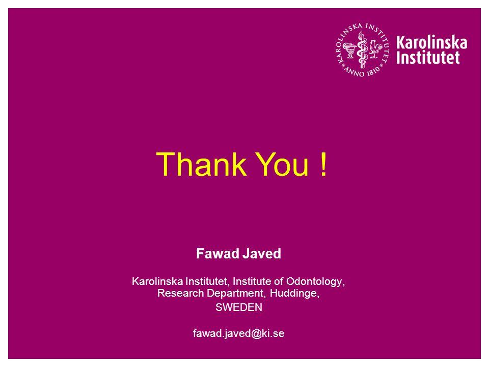 Fawad Javed Karolinska Institutet, Institute of Odontology, Research Department, Huddinge, SWEDEN fawad.javed@ki.se Thank You !