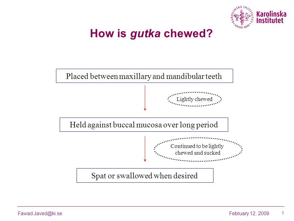 February 12, 2009Fawad.Javed@ki.se 5 How is gutka chewed? Placed between maxillary and mandibular teeth Lightly chewed Held against buccal mucosa over